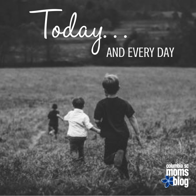 Today and Every Day - Columbia SC Moms Blog