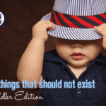 10 Things That Should NOT Exist {Toddler Edition}