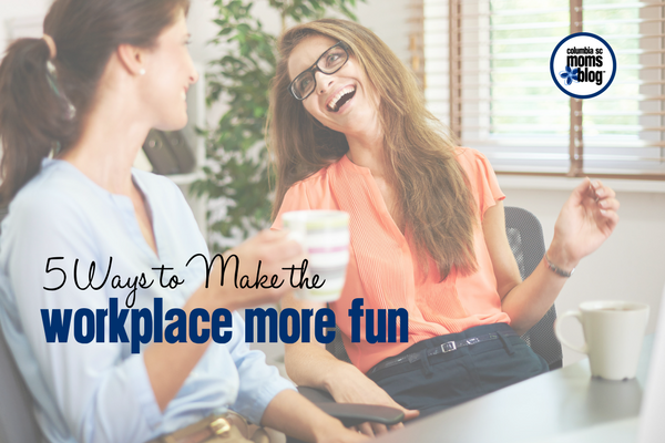 5 Ways to Make the Workplace More Fun | Columbia SC Moms Blog