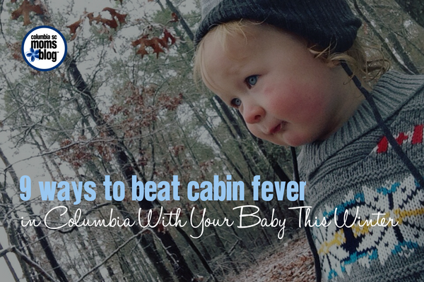 9 Ways to Beat Cabin Fever in Columbia With Your Baby This Winter | Columbia SC Moms Blog