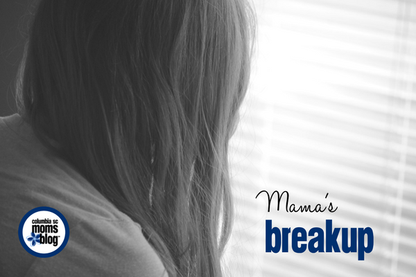 Mama's Breakup | Columbia SC Moms Blog