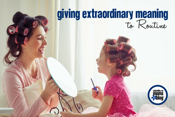 Giving Extraordinary Meaning to Routine | Columbia SC Moms Blog