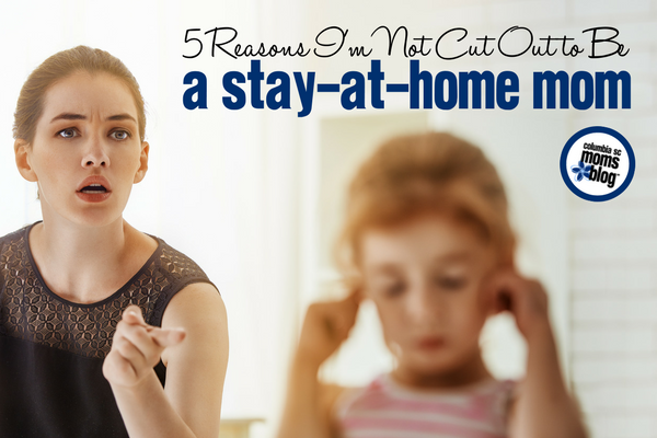 5 Reasons I'm Not Cut Out to Be a Stay-a-Home Mom | Columbia SC Moms Blog