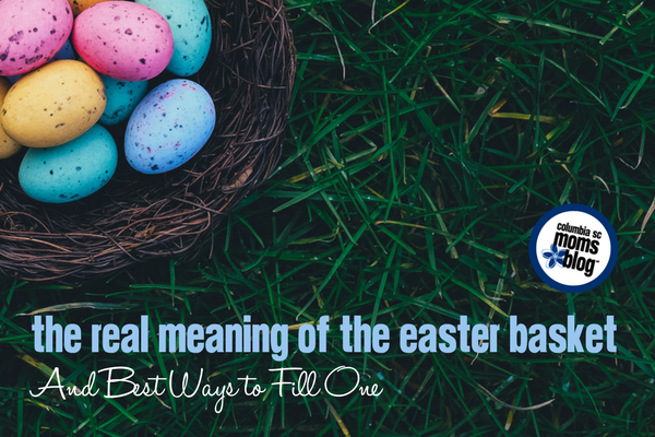 The Real Meaning of the Easter Basket and Best Ways to Fill One | Columbia SC Moms BlogThe Real Meaning of the Easter Basket and Best Ways to Fill One | Columbia SC Moms Blog