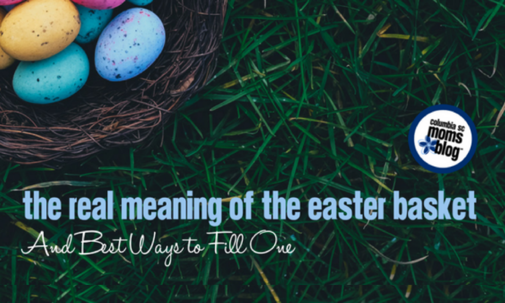 The Real Meaning of the Easter Basket and Best Ways to Fill One | Columbia SC Moms Blog