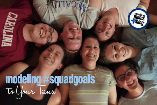 Modeling #squadgoals to Your Teens | Columbia SC Moms Blog