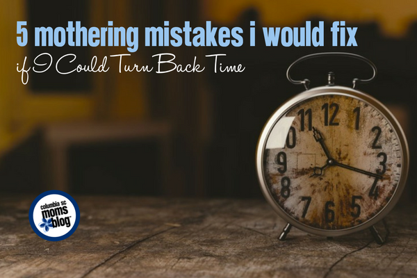 5 Mothering Mistakes I Would Fix if I Could Turn Back Time | Columbia SC Moms Blog