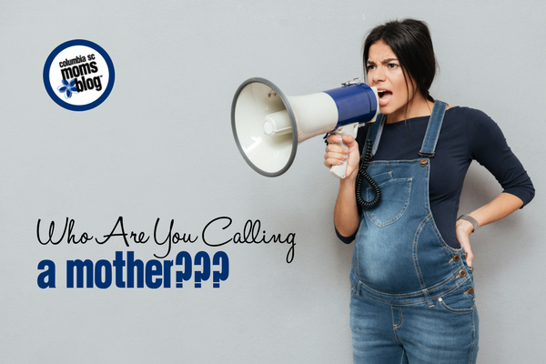 Who Are You Calling a Mother??? | Columbia SC Moms Blog