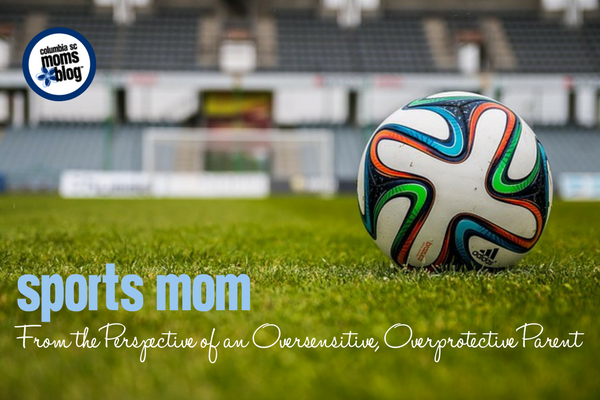 Sports Mom :: From the Perspective of an Oversensitive, Overprotective Parent | Columbia SC Moms Blog
