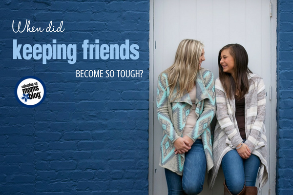 When Did Keeping Friends Become so Tough? | Columbia SC Moms Blog