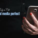 No, Life is Not Social Media Perfect
