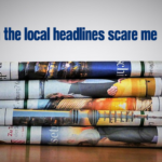 When the Local Headlines Scare Me