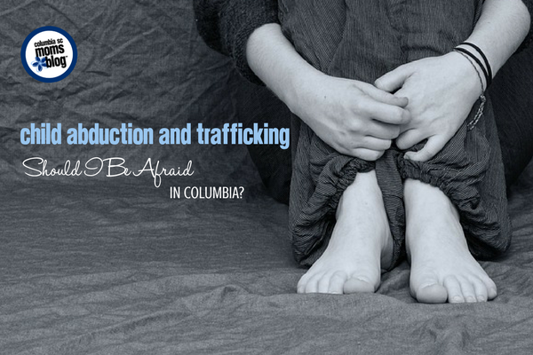 Child Abduction and Trafficking :: Should I Be Afraid in Columbia? | Columbia SC Moms Blog
