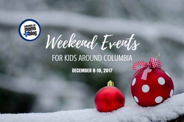 Weekend Events for Kids -Dec. 8-10, 2017 - Columbia SC Moms Blog