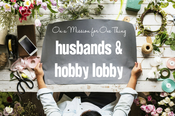 On a Mission for One Thing :: Husbands and Hobby Lobby | Columbia SC Moms Blog