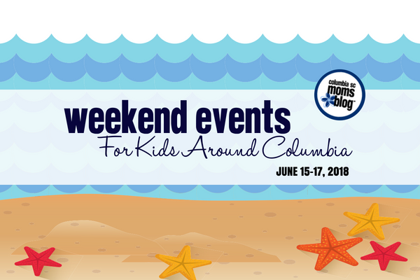 weekend events for kids around columbia - June 15-17, 2018 | Columbia SC Mom Blog